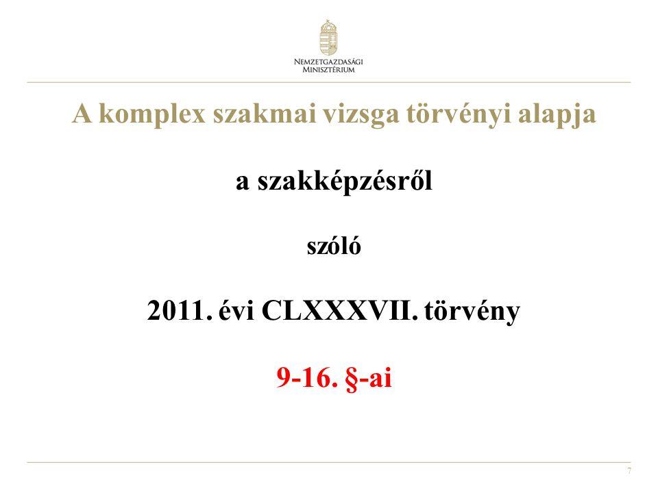 7 A komplex szakmai vizsga törvényi alapja a szakképzésről szóló 2011. évi CLXXXVII. törvény 9-16. §-ai