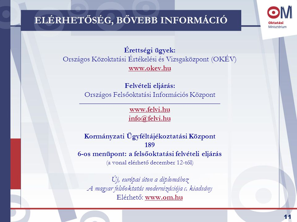11 ELÉRHETŐSÉG, BŐVEBB INFORMÁCIÓ Érettségi ügyek: Országos Közoktatási Értékelési és Vizsgaközpont (OKÉV) www.okev.hu Felvételi eljárás: Országos Felsőoktatási Információs Központ _________________________________________________________ www.felvi.hu info@felvi.hu Kormányzati Ügyféltájékoztatási Központ 189 6-os menüpont: a felsőoktatási felvételi eljárás (a vonal elérhető december 12-től) Új, európai úton a diplomához A magyar felsőoktatás modernizációja c.