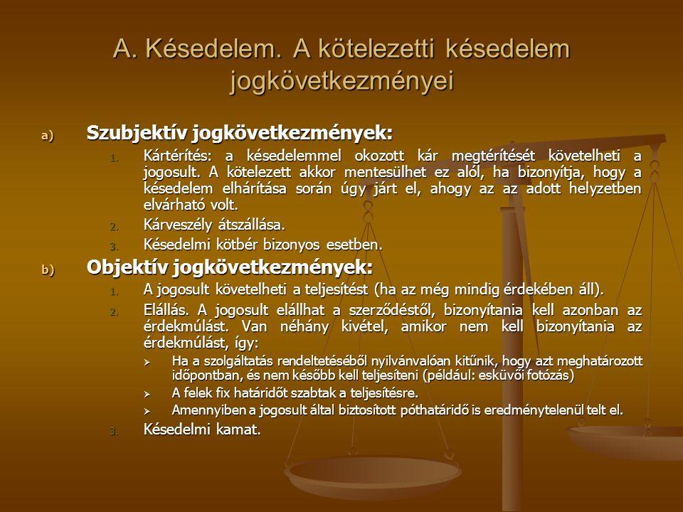 A. Késedelem. A kötelezetti késedelem jogkövetkezményei a) Szubjektív jogkövetkezmények: 1. Kártérítés: a késedelemmel okozott kár megtérítését követe