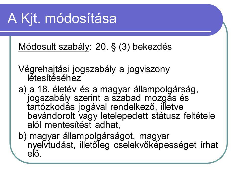 A Kjt. módosítása Módosult szabály: 20. § (3) bekezdés Végrehajtási jogszabály a jogviszony létesítéséhez a) a 18. életév és a magyar állampolgárság,