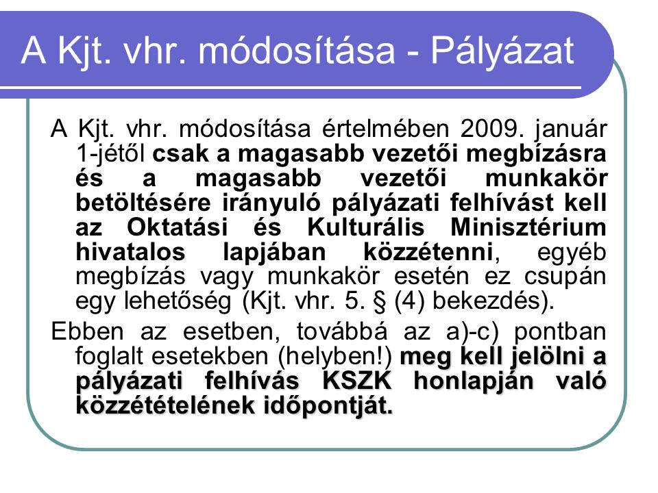 A Kjt. vhr. módosítása - Pályázat A Kjt. vhr. módosítása értelmében 2009. január 1-jétől csak a magasabb vezetői megbízásra és a magasabb vezetői munk