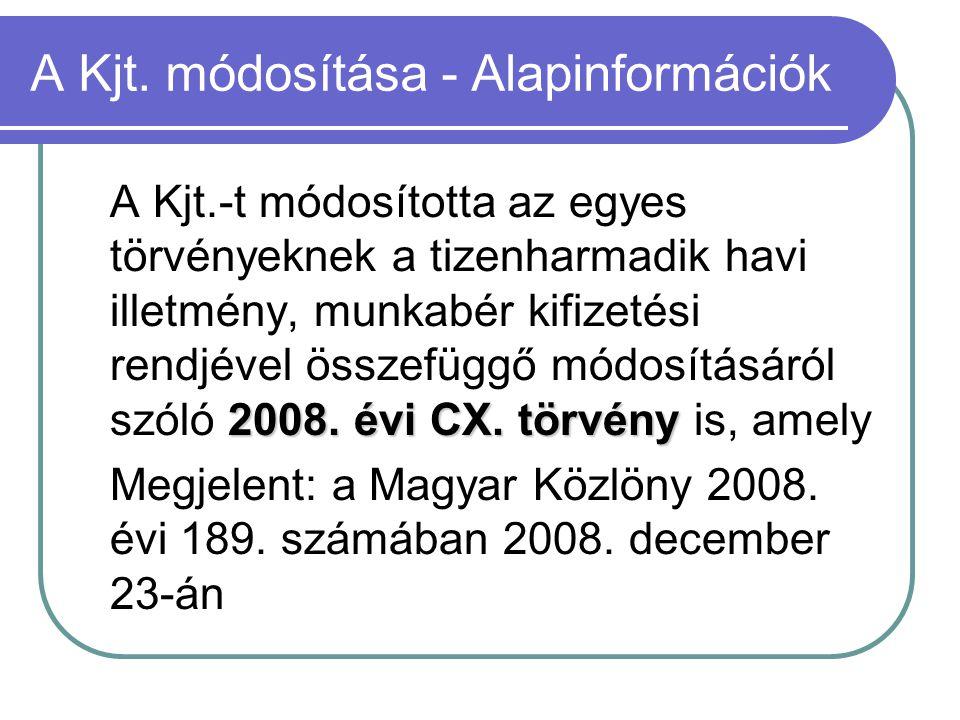 A Kjt. módosítása - Alapinformációk 2008. évi CX. törvény A Kjt.-t módosította az egyes törvényeknek a tizenharmadik havi illetmény, munkabér kifizeté
