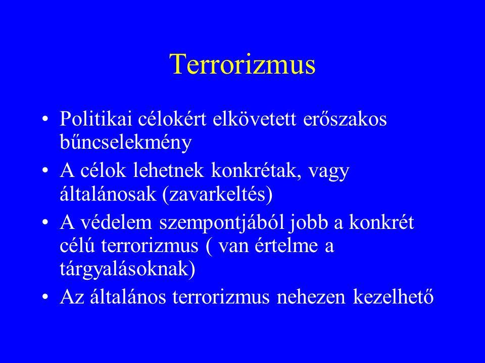 Terrorizmus •Politikai célokért elkövetett erőszakos bűncselekmény •A célok lehetnek konkrétak, vagy általánosak (zavarkeltés) •A védelem szempontjából jobb a konkrét célú terrorizmus ( van értelme a tárgyalásoknak) •Az általános terrorizmus nehezen kezelhető