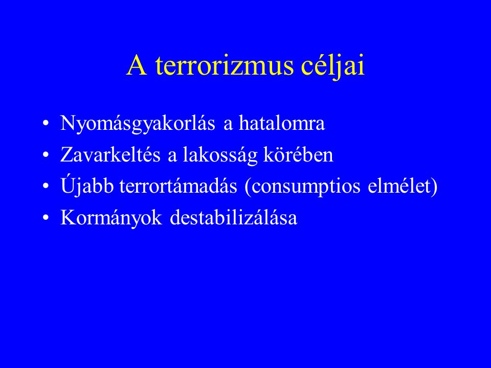 A terrorizmus céljai •Nyomásgyakorlás a hatalomra •Zavarkeltés a lakosság körében •Újabb terrortámadás (consumptios elmélet) •Kormányok destabilizálása