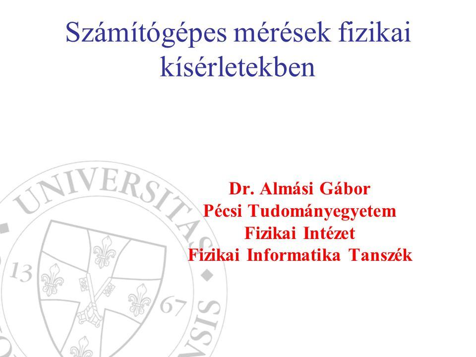 Számítógépes mérések fizikai kísérletekben Dr. Almási Gábor Pécsi Tudományegyetem Fizikai Intézet Fizikai Informatika Tanszék