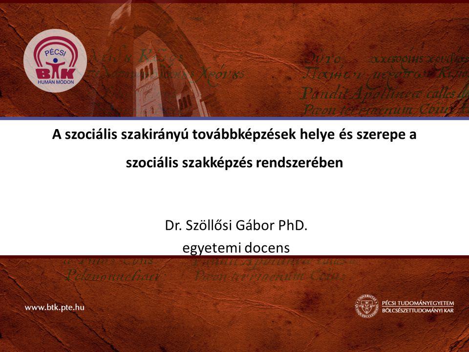 A szociális szakirányú továbbképzések helye és szerepe a szociális szakképzés rendszerében Dr. Szöllősi Gábor PhD. egyetemi docens