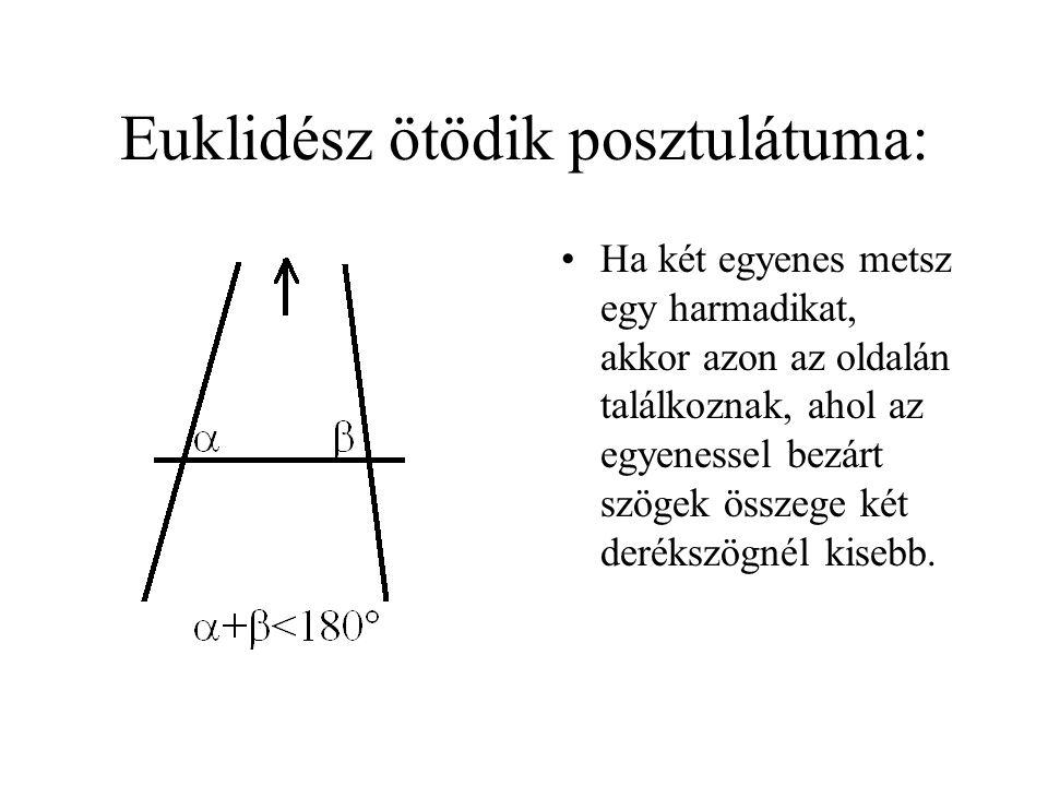 Euklidész ötödik posztulátuma: •Ha két egyenes metsz egy harmadikat, akkor azon az oldalán találkoznak, ahol az egyenessel bezárt szögek összege két derékszögnél kisebb.