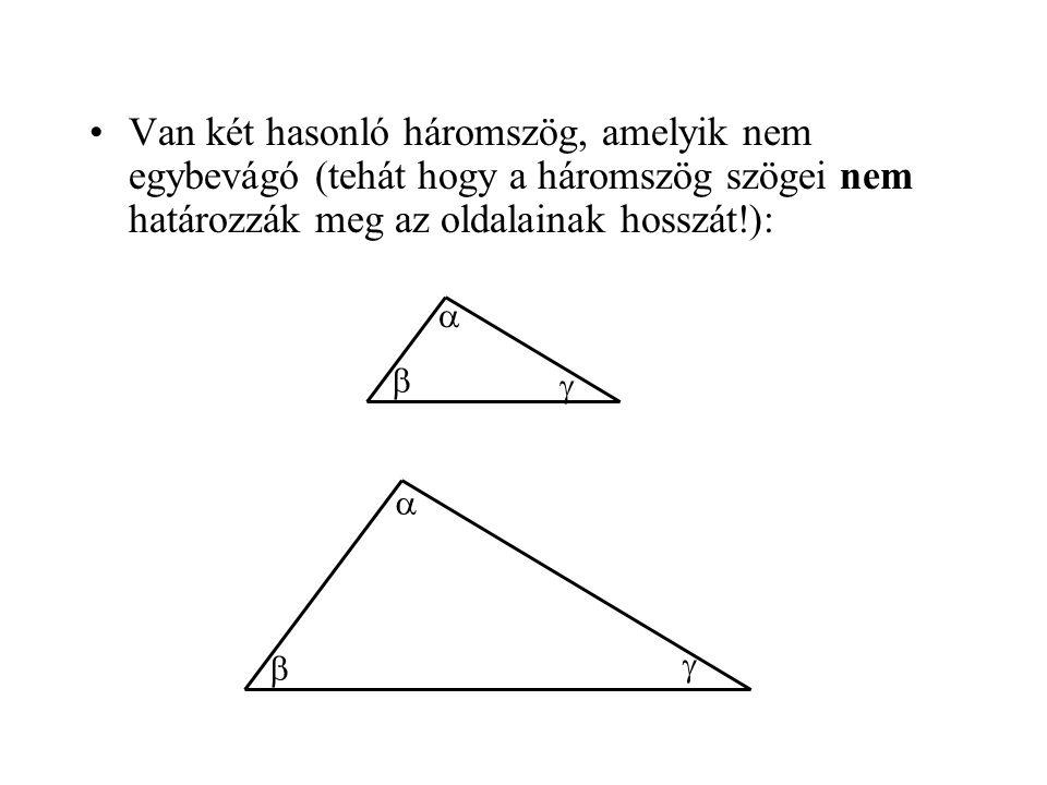 •Van két hasonló háromszög, amelyik nem egybevágó (tehát hogy a háromszög szögei nem határozzák meg az oldalainak hosszát!):      