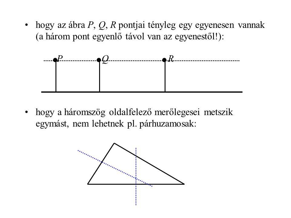 •hogy az ábra P, Q, R pontjai tényleg egy egyenesen vannak (a három pont egyenlő távol van az egyenestől!): •hogy a háromszög oldalfelező merőlegesei