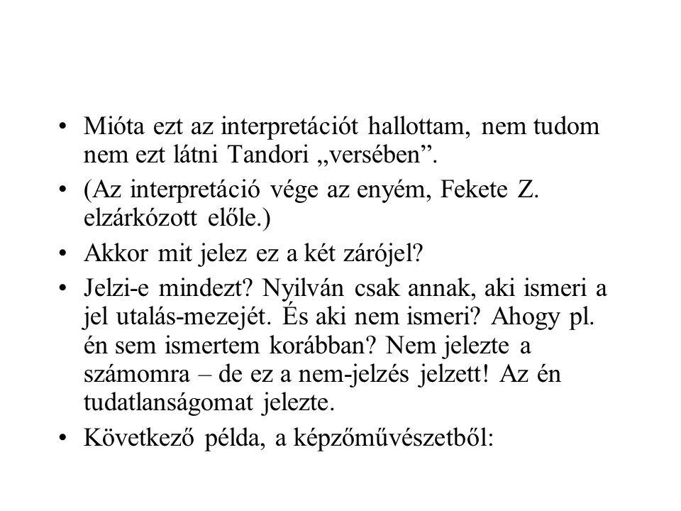 """•Mióta ezt az interpretációt hallottam, nem tudom nem ezt látni Tandori """"versében"""". •(Az interpretáció vége az enyém, Fekete Z. elzárkózott előle.) •A"""