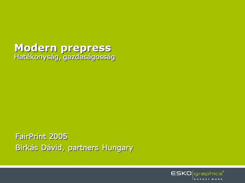 Modern prepress Hatékonyság, gazdaságosság FairPrint 2005 Birkás Dávid, partners Hungary FairPrint 2005 Birkás Dávid, partners Hungary