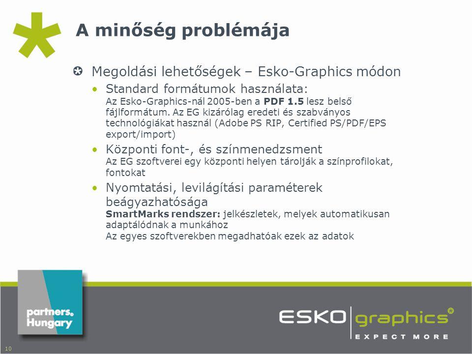 10 A minőség problémája Megoldási lehetőségek – Esko-Graphics módon •Standard formátumok használata: Az Esko-Graphics-nál 2005-ben a PDF 1.5 lesz belső fájlformátum.