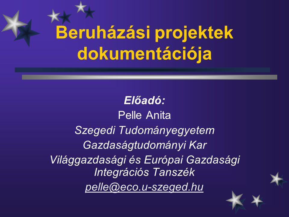 Beruházási projektek dokumentációja Előadó: Pelle Anita Szegedi Tudományegyetem Gazdaságtudományi Kar Világgazdasági és Európai Gazdasági Integrációs Tanszék pelle@eco.u-szeged.hu