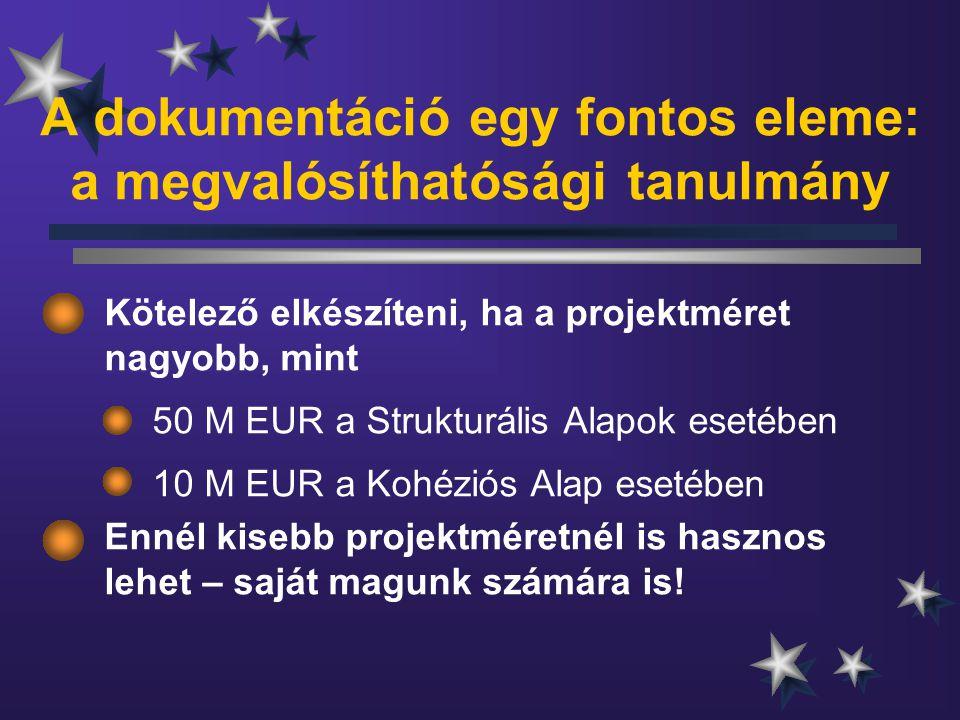 A dokumentáció egy fontos eleme: a megvalósíthatósági tanulmány Kötelező elkészíteni, ha a projektméret nagyobb, mint 50 M EUR a Strukturális Alapok esetében 10 M EUR a Kohéziós Alap esetében Ennél kisebb projektméretnél is hasznos lehet – saját magunk számára is!