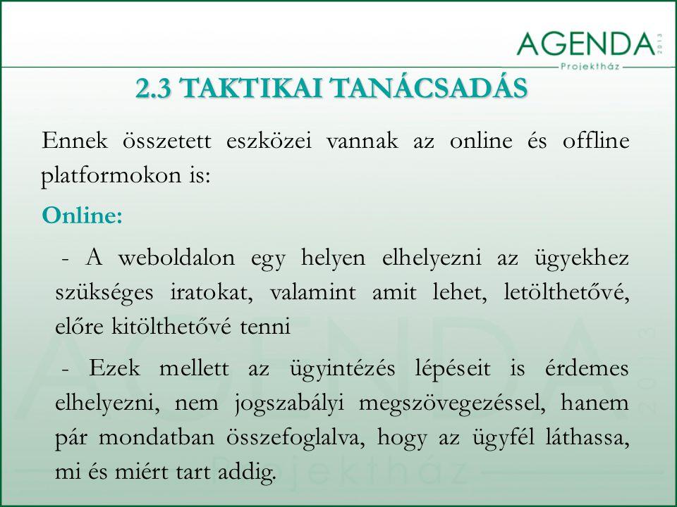 2.3 TAKTIKAI TANÁCSADÁS Ennek összetett eszközei vannak az online és offline platformokon is: Online: - A weboldalon egy helyen elhelyezni az ügyekhez szükséges iratokat, valamint amit lehet, letölthetővé, előre kitölthetővé tenni - Ezek mellett az ügyintézés lépéseit is érdemes elhelyezni, nem jogszabályi megszövegezéssel, hanem pár mondatban összefoglalva, hogy az ügyfél láthassa, mi és miért tart addig.