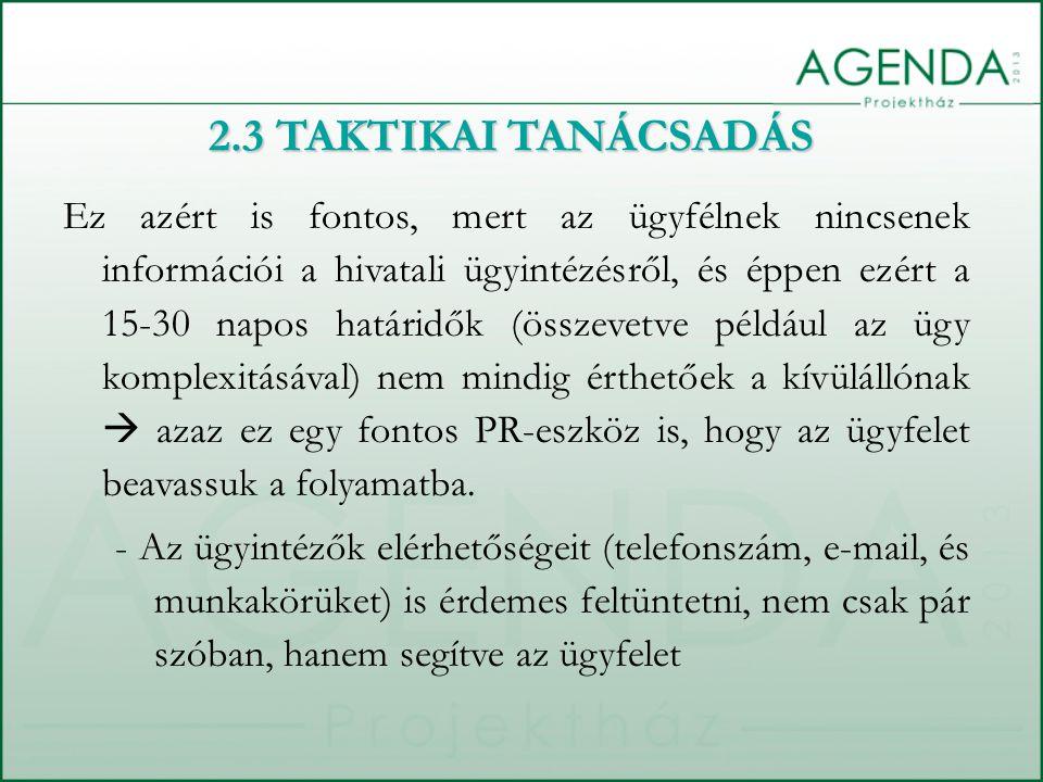 2.3 TAKTIKAI TANÁCSADÁS Ez azért is fontos, mert az ügyfélnek nincsenek információi a hivatali ügyintézésről, és éppen ezért a 15-30 napos határidők (összevetve például az ügy komplexitásával) nem mindig érthetőek a kívülállónak  azaz ez egy fontos PR-eszköz is, hogy az ügyfelet beavassuk a folyamatba.