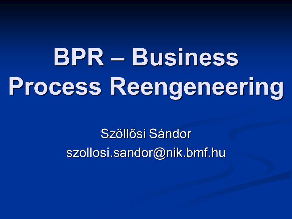 BPR – Business Process Reengeneering Szöllősi Sándor szollosi.sandor@nik.bmf.hu