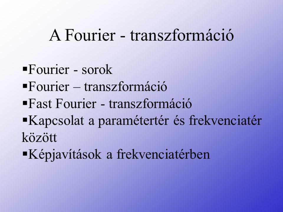 A Fourier - transzformáció  Fourier - sorok  Fourier – transzformáció  Fast Fourier - transzformáció  Kapcsolat a paramétertér és frekvenciatér kö