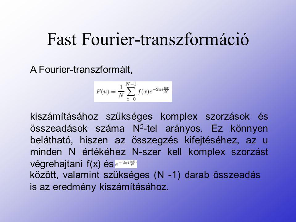 Fast Fourier-transzformáció A Fourier-transzformált, kiszámításához szükséges komplex szorzások és összeadások száma N 2 -tel arányos. Ez könnyen belá