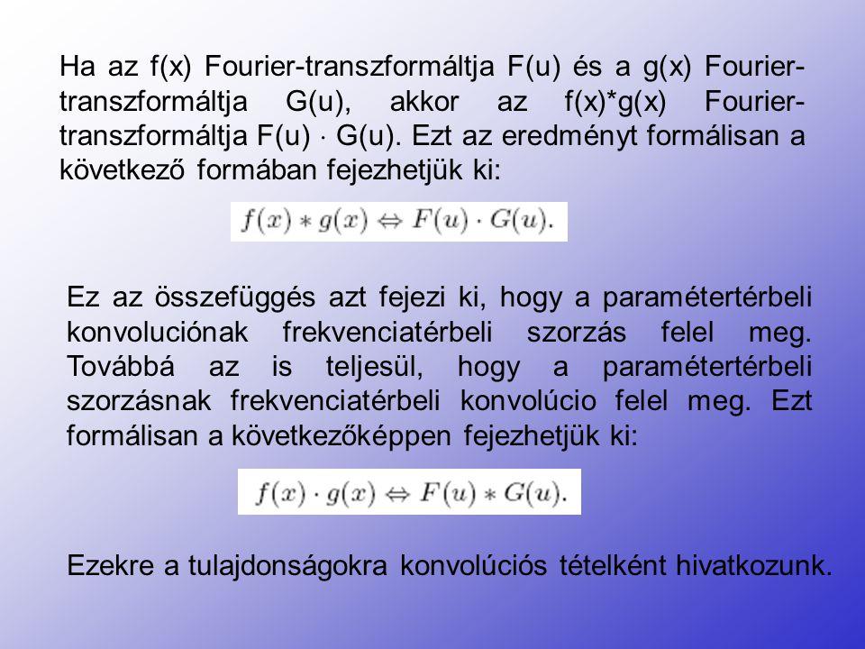 Ha az f(x) Fourier-transzformáltja F(u) és a g(x) Fourier- transzformáltja G(u), akkor az f(x)*g(x) Fourier- transzformáltja F(u)  G(u). Ezt az eredm