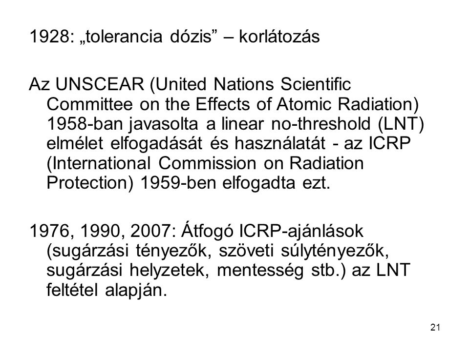 "21 1928: ""tolerancia dózis"" – korlátozás Az UNSCEAR (United Nations Scientific Committee on the Effects of Atomic Radiation) 1958-ban javasolta a line"