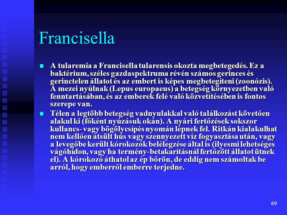 69 Francisella  A tularemia a Francisella tularensis okozta megbetegedés. Ez a baktérium, széles gazdaspektruma révén számos gerinces és gerinctelen