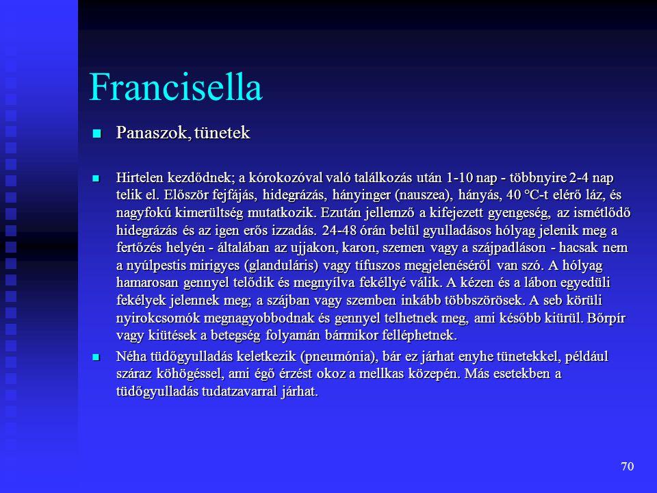 70 Francisella  Panaszok, tünetek  Hirtelen kezdődnek; a kórokozóval való találkozás után 1-10 nap - többnyire 2-4 nap telik el. Először fejfájás, h