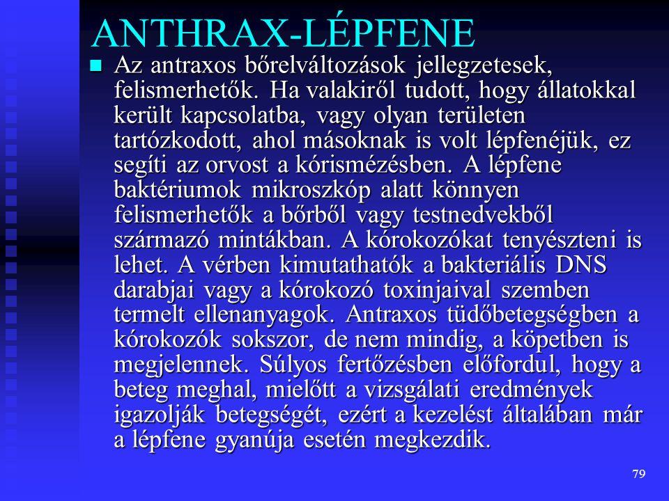 79 ANTHRAX-LÉPFENE  Az antraxos bőrelváltozások jellegzetesek, felismerhetők. Ha valakiről tudott, hogy állatokkal került kapcsolatba, vagy olyan ter