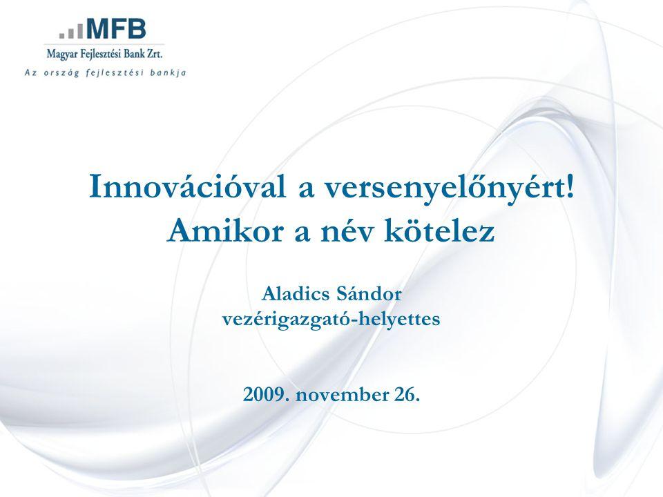 Innovációval a versenyelőnyért. Amikor a név kötelez Aladics Sándor vezérigazgató-helyettes 2009.