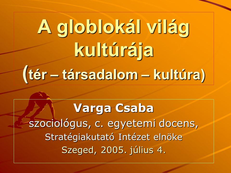 A globlokál világ kultúrája ( tér – társadalom – kultúra) Varga Csaba szociológus, c. egyetemi docens, Stratégiakutató Intézet elnöke Szeged, 2005. jú