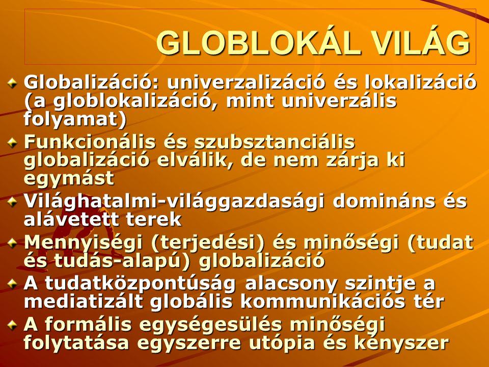 GLOBLOKÁL VILÁG Globalizáció: univerzalizáció és lokalizáció (a globlokalizáció, mint univerzális folyamat) Funkcionális és szubsztanciális globalizác