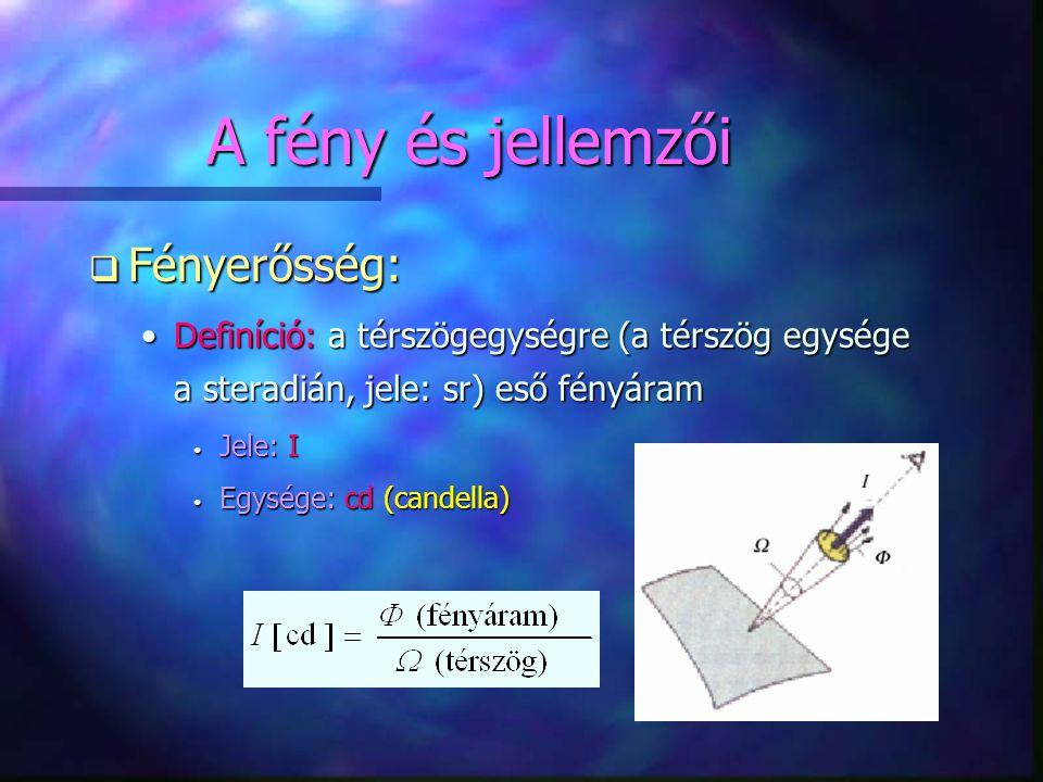 A fény és jellemzői q Fényerősség: •Definíció: a térszögegységre (a térszög egysége a steradián, jele: sr) eső fényáram • Jele: I • Egysége: cd (cande