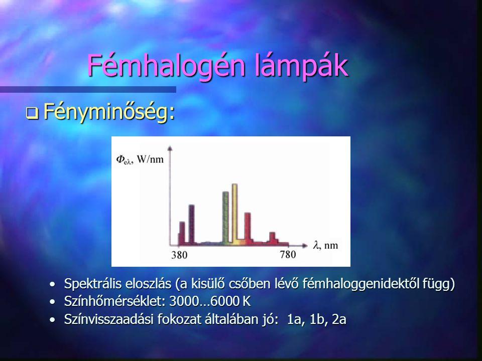 q Fényminőség: •Spektrális eloszlás (a kisülő csőben lévő fémhaloggenidektől függ) •Színhőmérséklet: 3000…6000 K •Színvisszaadási fokozat általában jó