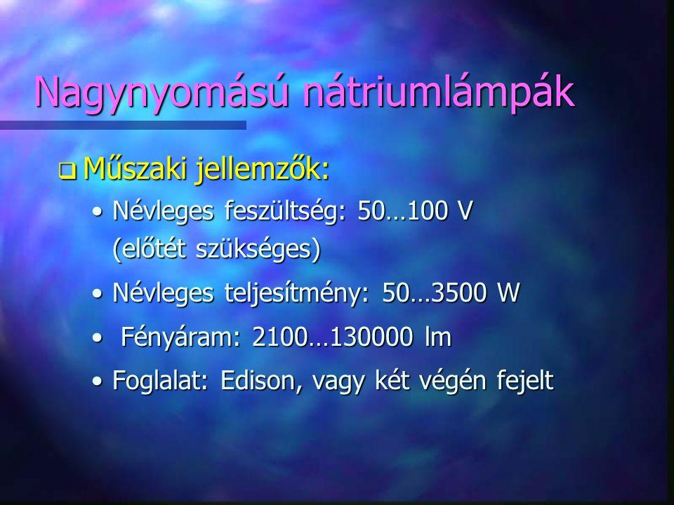 Nagynyomású nátriumlámpák q Műszaki jellemzők: •Névleges feszültség: 50…100 V (előtét szükséges) •Névleges teljesítmény: 50…3500 W • Fényáram: 2100…13