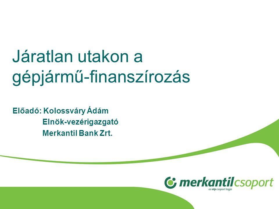 Járatlan utakon a gépjármű-finanszírozás Előadó: Kolossváry Ádám Elnök-vezérigazgató Merkantil Bank Zrt.
