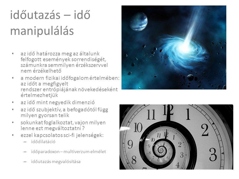 időutazás – idő manipulálás • az idő határozza meg az általunk felfogott események sorrendiségét, számunkra semmilyen érzékszervvel nem érzékelhető • a modern fizikai időfogalom értelmében: az időt a megfigyelt rendszer entrópiájának növekedéseként értelmezhetjük • az idő mint negyedik dimenzió • az idő szubjektív, a befogadótól függ milyen gyorsan telik • sokunkat foglalkoztat, vajon milyen lenne ezt megváltoztatni .