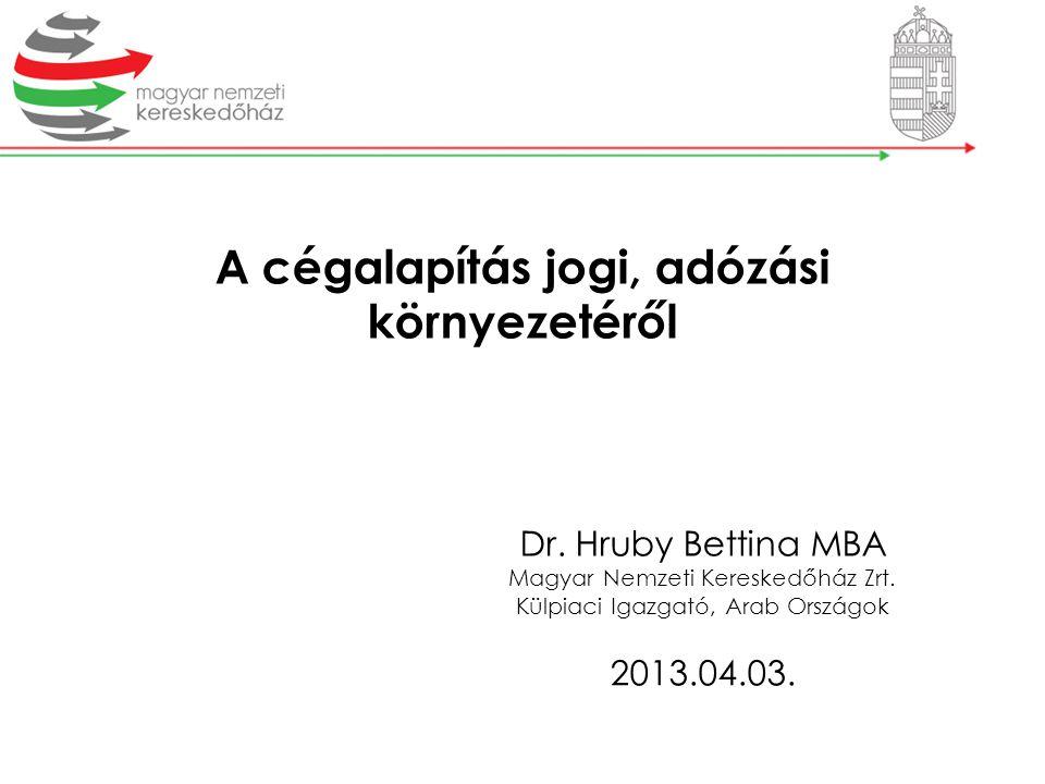 A cégalapítás jogi, adózási környezetéről Dr. Hruby Bettina MBA Magyar Nemzeti Kereskedőház Zrt. Külpiaci Igazgató, Arab Országok 2013.04.03.
