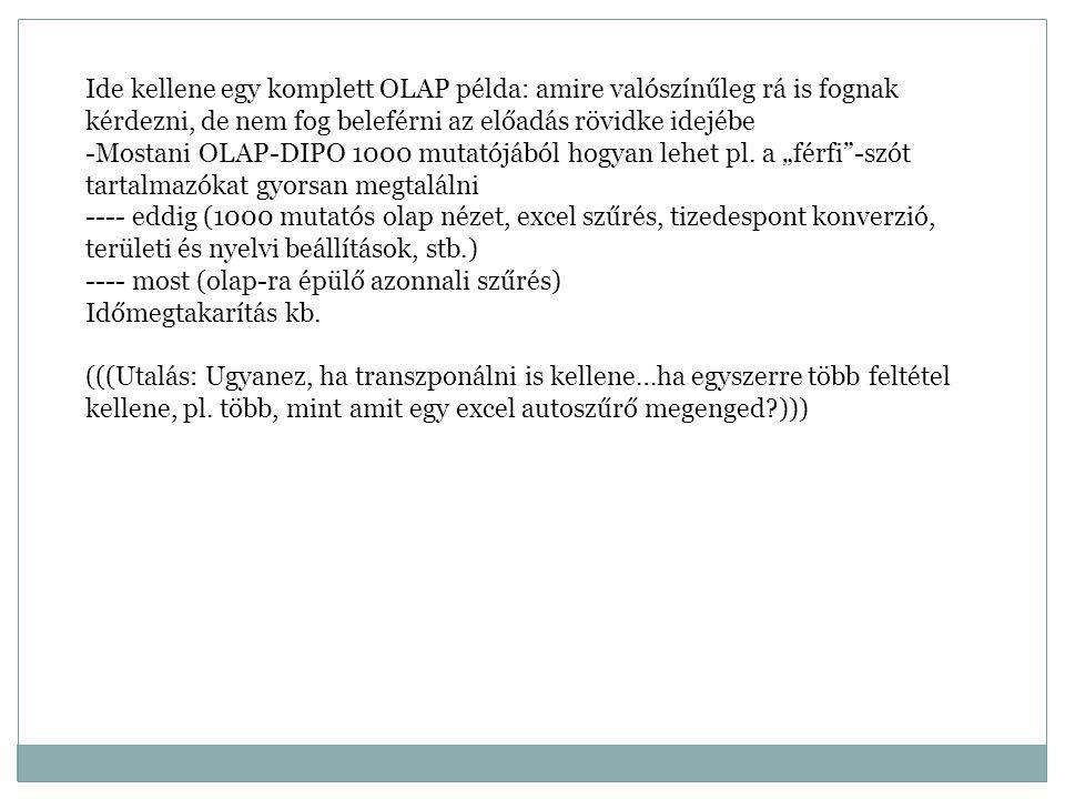 Ide kellene egy komplett OLAP példa: amire valószínűleg rá is fognak kérdezni, de nem fog beleférni az előadás rövidke idejébe -Mostani OLAP-DIPO 1000 mutatójából hogyan lehet pl.