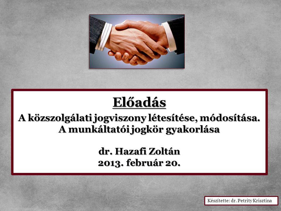Előadás A közszolgálati jogviszony létesítése, módosítása. A munkáltatói jogkör gyakorlása A munkáltatói jogkör gyakorlása dr. Hazafi Zoltán 2013. feb