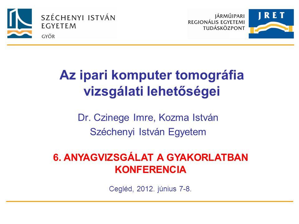 Az ipari komputer tomográfia vizsgálati lehetőségei Dr. Czinege Imre, Kozma István Széchenyi István Egyetem 6. ANYAGVIZSGÁLAT A GYAKORLATBAN KONFERENC
