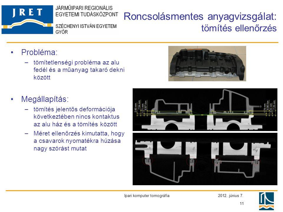2012. június 7. Ipari komputer tomográfia 11 •Probléma: –tömítetlenségi probléma az alu fedél és a műanyag takaró dekni között •Megállapítás: –tömítés