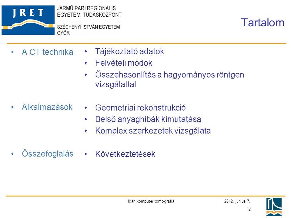 2012. június 7. Ipari komputer tomográfia 2 Tartalom •A CT technika •Alkalmazások •Összefoglalás •Tájékoztató adatok •Felvételi módok •Összehasonlítás