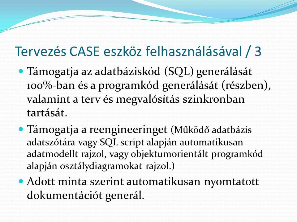 Tervezés CASE eszköz felhasználásával / 3  Támogatja az adatbáziskód (SQL) generálását 100%-ban és a programkód generálását (részben), valamint a ter