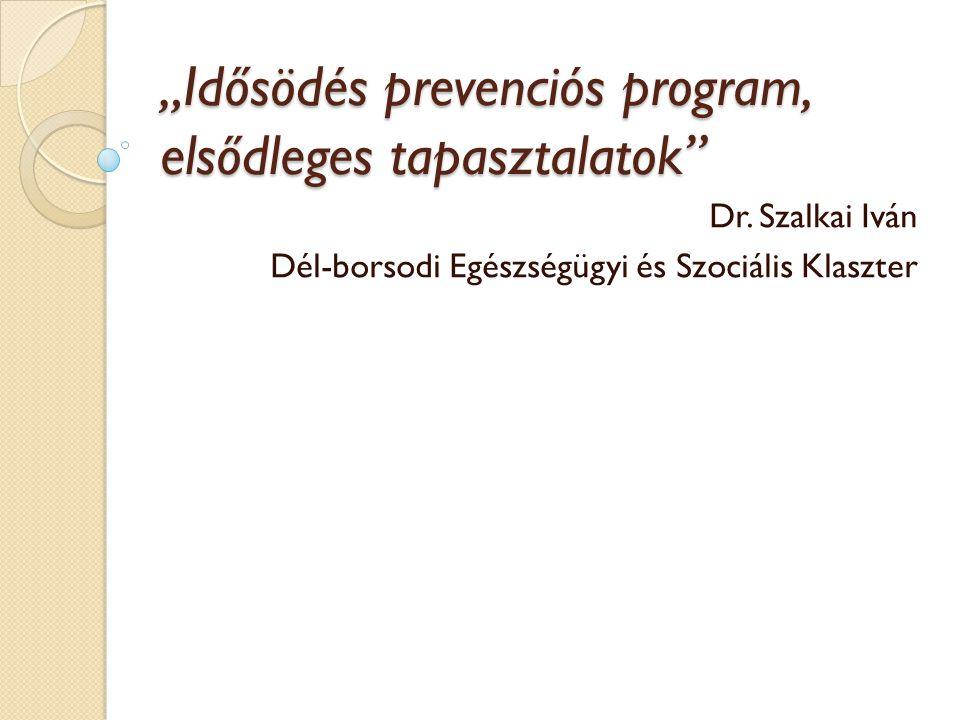 """""""Idősödés prevenciós program, elsődleges tapasztalatok"""" Dr. Szalkai Iván Dél-borsodi Egészségügyi és Szociális Klaszter"""