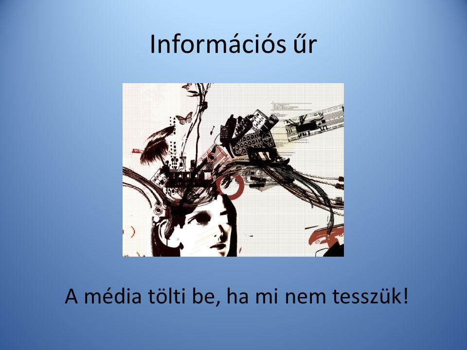 Információs űr A média tölti be, ha mi nem tesszük!