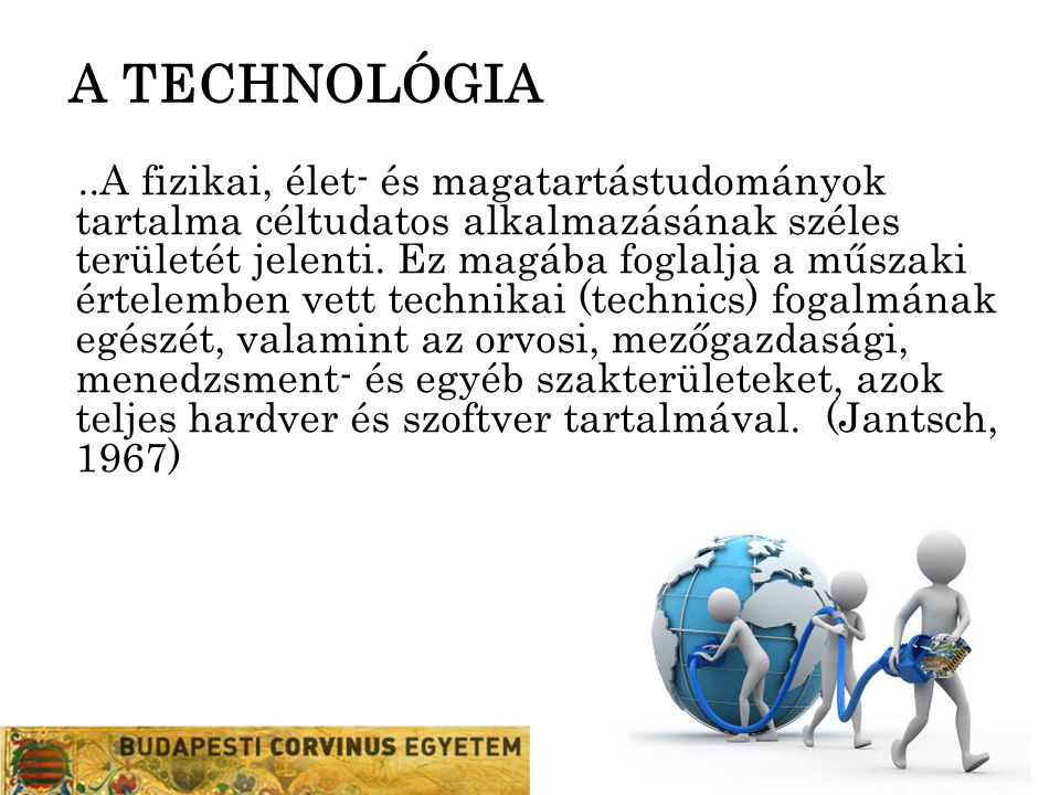 """A TECHNOLÓGIA """"Bármely eszköz, vagy technika, bármely termék, vagy folyamat, valaminek az elvégzésére, vagy megcsinálására szolgáló bármely fizikai berendezés, vagy módszer, amellyel az ember lehetőségei kiterjeszthetőek. (Simon, 1973)"""