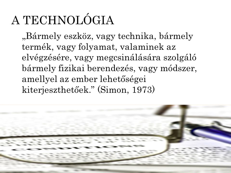 """A TECHNOLÓGIA """"Bármely eszköz, vagy technika, bármely termék, vagy folyamat, valaminek az elvégzésére, vagy megcsinálására szolgáló bármely fizikai be"""