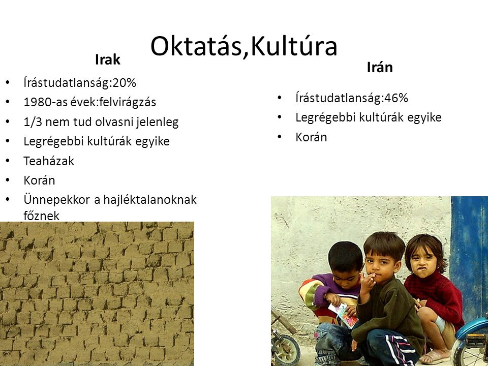 Oktatás,Kultúra Irak • Írástudatlanság:20% • 1980-as évek:felvirágzás • 1/3 nem tud olvasni jelenleg • Legrégebbi kultúrák egyike • Teaházak • Korán • Ünnepekkor a hajléktalanoknak főznek Irán • Írástudatlanság:46% • Legrégebbi kultúrák egyike • Korán