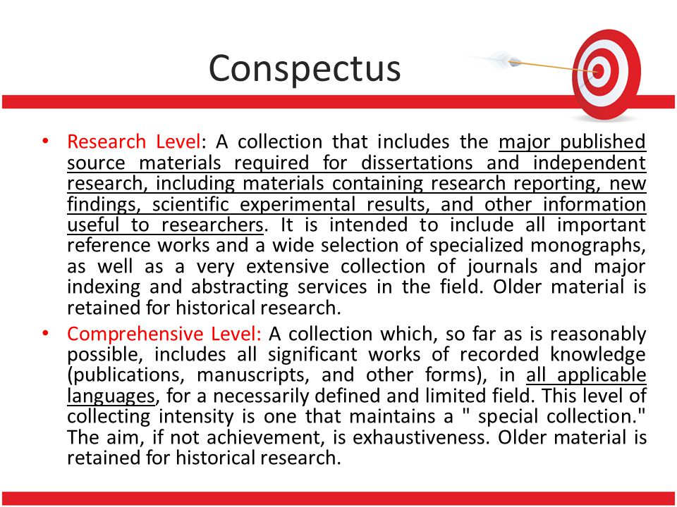 Conspectus • Research Level: A collection that includes the major published source materials required for dissertations and independent research, incl