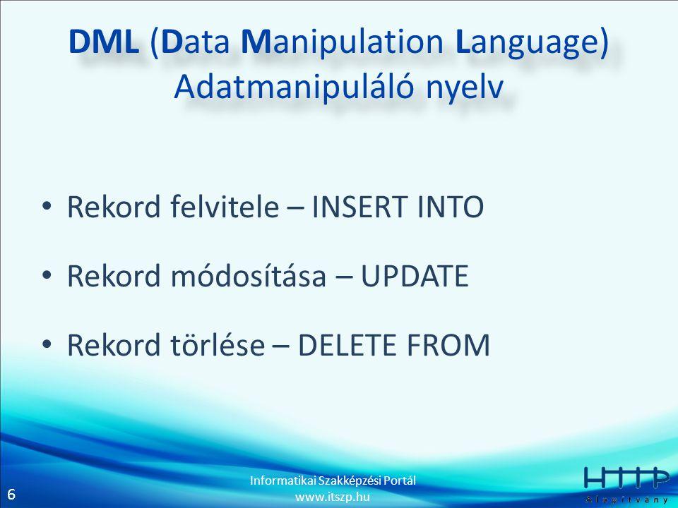 6 Informatikai Szakképzési Portál www.itszp.hu DML (Data Manipulation Language) Adatmanipuláló nyelv • Rekord felvitele – INSERT INTO • Rekord módosítása – UPDATE • Rekord törlése – DELETE FROM